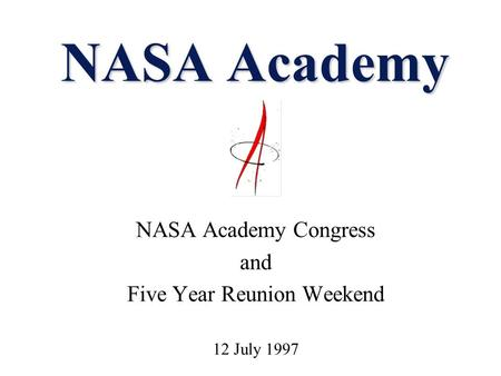 NASA Academy NASA Academy Congress and Five Year Reunion Weekend 12 July 1997.