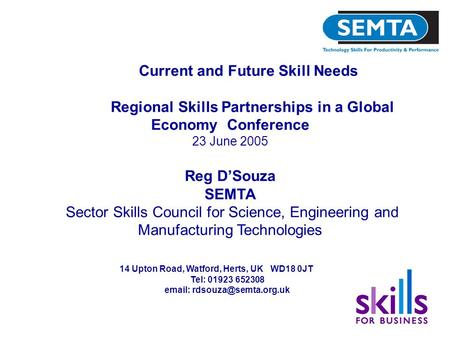 Current and Future Skill Needs Regional Skills Partnerships in a Global Economy Conference 23 June 2005 Reg D'Souza SEMTA Sector Skills Council for Science,