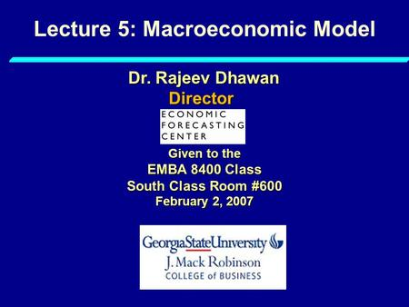 Lecture 5: Macroeconomic Model Given to the EMBA 8400 Class South Class Room #600 February 2, 2007 Dr. Rajeev Dhawan Director.