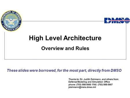 High Level Architecture Overview and Rules Thanks to: Dr. Judith Dahmann, and others from: Defense Modeling and Simulation Office phone: (703) 998-0660.