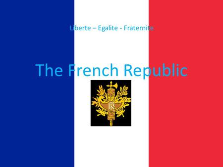 The French Republic Liberte – Egalite - Fraternite.