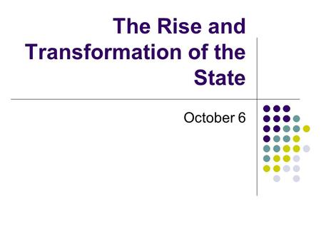 The Rise and Transformation of the State October 6.