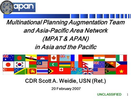 UNCLASSIFIED 1 Multinational Planning Augmentation Team and Asia-Pacific Area Network (MPAT & APAN) in Asia and the Pacific 20 February 2007 CDR Scott.