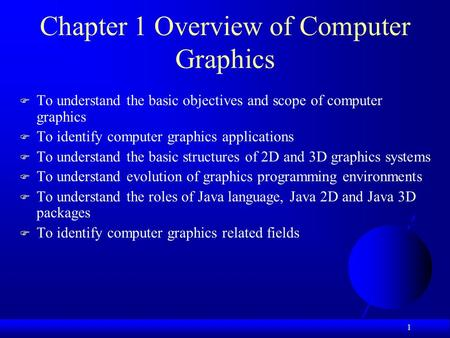 1 Chapter 1 Overview of Computer Graphics  To understand the basic objectives and scope of computer graphics  To identify computer graphics applications.