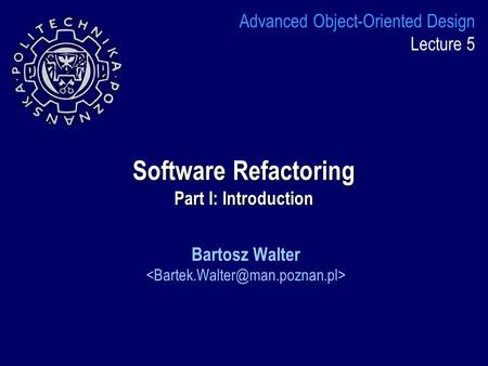 Software Refactoring Part I: Introduction Bartosz Walter Advanced Object-Oriented Design Lecture 5.