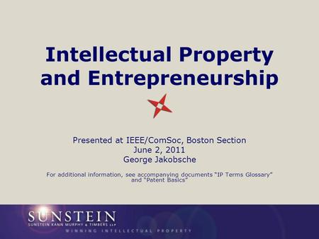 Intellectual Property and Entrepreneurship Presented at IEEE/ComSoc, Boston Section June 2, 2011 George Jakobsche For additional information, see accompanying.