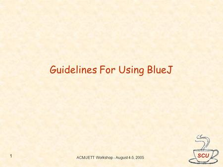 ACM/JETT Workshop - August 4-5, 2005 1 Guidelines For Using BlueJ.