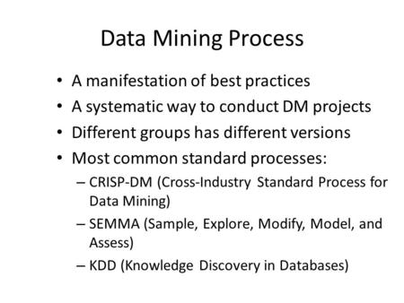 Data Mining Process A manifestation of best practices A systematic way to conduct DM projects Different groups has different versions Most common standard.