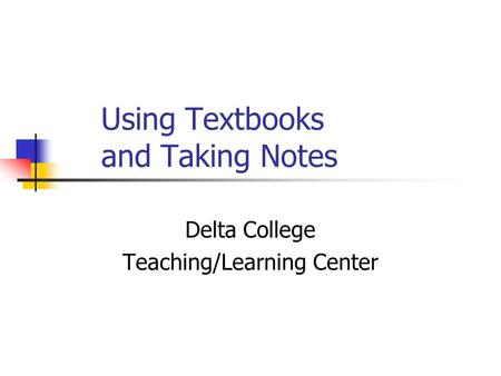 Using Textbooks and Taking Notes Delta College Teaching/Learning Center.