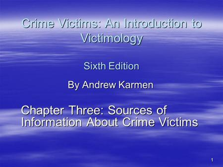 1 Crime Victims: An Introduction to Victimology Sixth Edition By Andrew Karmen Chapter Three: Sources of Information About Crime Victims.