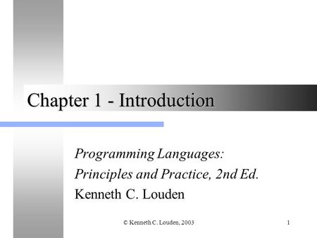 © Kenneth C. Louden, 20031 Chapter 1 - Introduction Programming Languages: Principles and Practice, 2nd Ed. Kenneth C. Louden.
