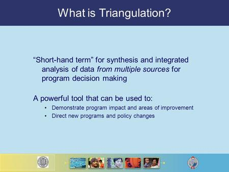 "What is Triangulation? ""Short-hand term"" for synthesis and integrated analysis of data from multiple sources for program decision making A powerful tool."
