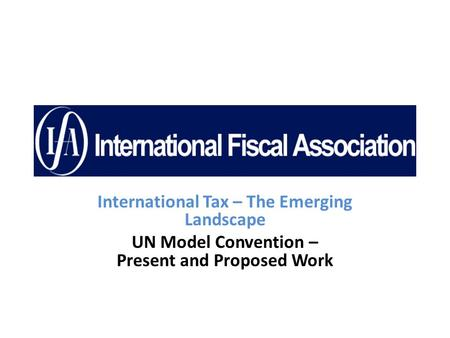 International Tax – The Emerging Landscape UN Model Convention – Present and Proposed Work.