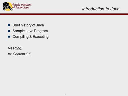 1 Introduction to Java Brief history of Java Sample Java Program Compiling & Executing Reading: => Section 1.1.