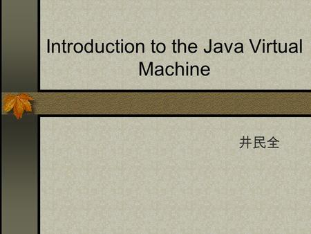 Introduction to the Java Virtual Machine 井民全. JVM (Java Virtual Machine) the environment in which the java programs execute The specification define an.
