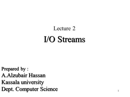 Prepared by : A.Alzubair Hassan Kassala university Dept. Computer Science Lecture 2 I/O Streams 1.