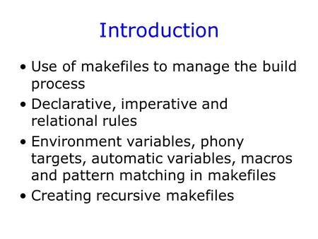 Introduction Use of makefiles to manage the build process Declarative, imperative and relational rules Environment variables, phony targets, automatic.