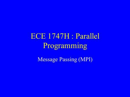 ECE 1747H : Parallel Programming Message Passing (MPI)