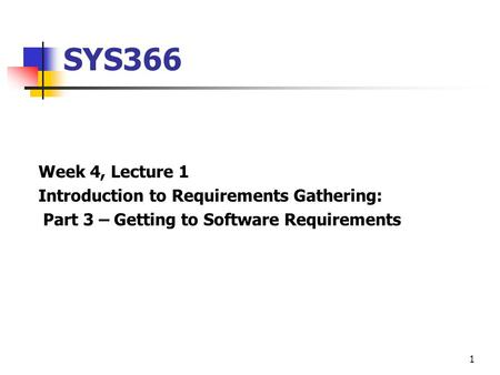 1 SYS366 Week 4, Lecture 1 Introduction to Requirements Gathering: Part 3 – Getting to Software Requirements.