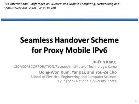 Seamless Handover Scheme for Proxy Mobile IPv6 Ju-Eun Kang, LGDACOM CORPORATION/Research Institute of Technology, Korea Dong-Won Kum, Yang Li, and You-Ze.