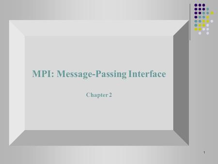 1 MPI: Message-Passing Interface Chapter 2. 2 MPI - (Message Passing Interface) Message passing library standard (MPI) is developed by group of academics.