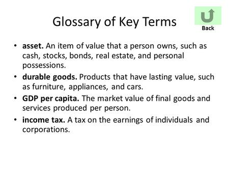 Glossary of Key Terms asset. An item of value that a person owns, such as cash, stocks, bonds, real estate, and personal possessions. durable goods. Products.