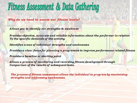 Why do we need to assess our fitness levels? Allows you to identify our strengths & weakness Provides objective, accurate and reliable information about.