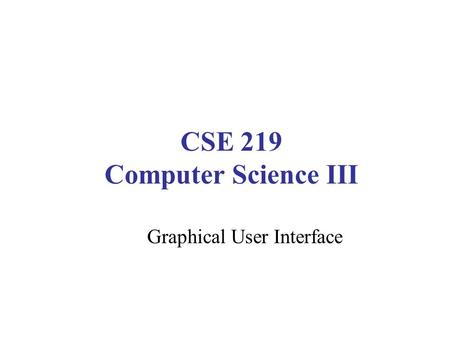 CSE 219 Computer Science III Graphical User Interface.