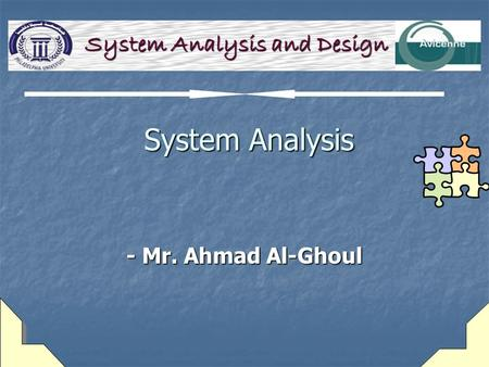System Analysis System Analysis - Mr. Ahmad Al-Ghoul System Analysis and Design.