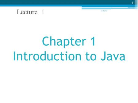 Chapter 1 Introduction to Java 10/8/2015 Lecture 1 1.