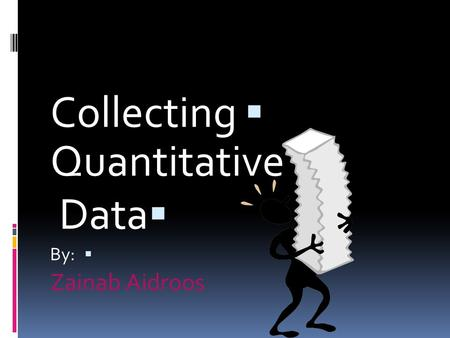  Collecting Quantitative  Data  By: Zainab Aidroos.