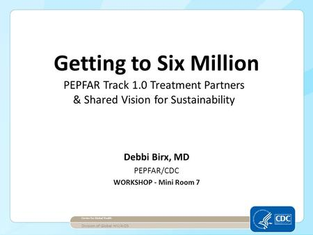 Debbi Birx, MD PEPFAR/CDC WORKSHOP - Mini Room 7 Center for Global Health Division of Global HIV/AIDS Getting to Six Million PEPFAR Track 1.0 Treatment.