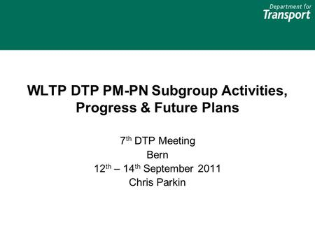 WLTP DTP PM-PN Subgroup Activities, Progress & Future Plans 7 th DTP Meeting Bern 12 th – 14 th September 2011 Chris Parkin.