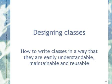 Designing classes How to write classes in a way that they are easily understandable, maintainable and reusable 3.0.