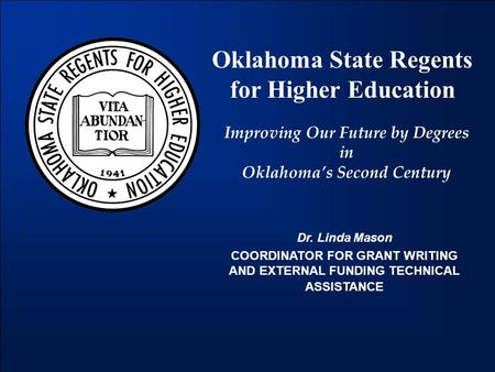 Oklahoma State Regents for Higher Education Improving Our Future by Degrees in Oklahoma's Second Century Dr. Linda Mason COORDINATOR FOR GRANT WRITING.