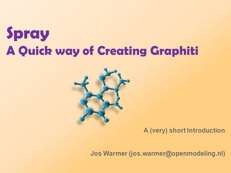 Spray A Quick way of Creating Graphiti A (very) short Introduction Jos Warmer