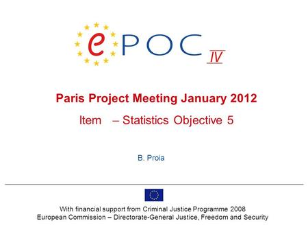 Paris Project Meeting January 2012 Item – Statistics Objective 5 B. Proia With financial support from Criminal Justice Programme 2008 European Commission.