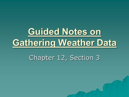 Guided Notes on Gathering Weather Data Chapter 12, Section 3.