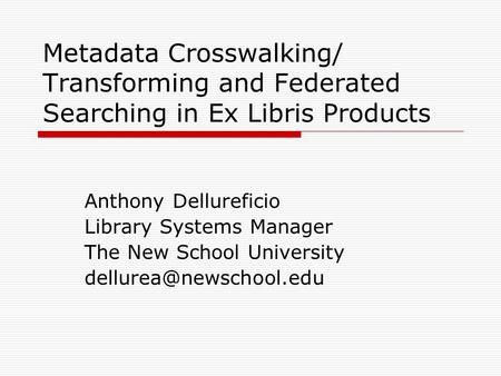 Metadata Crosswalking/ Transforming and Federated Searching in Ex Libris Products Anthony Dellureficio Library Systems Manager The New School University.