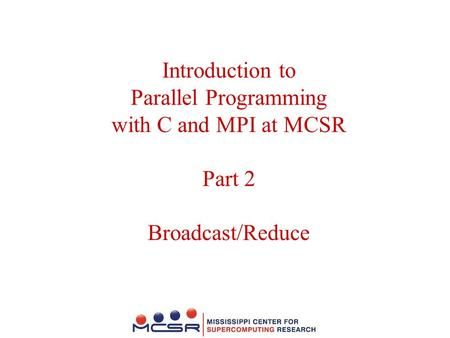 Introduction to Parallel Programming with C and MPI at MCSR Part 2 Broadcast/Reduce.