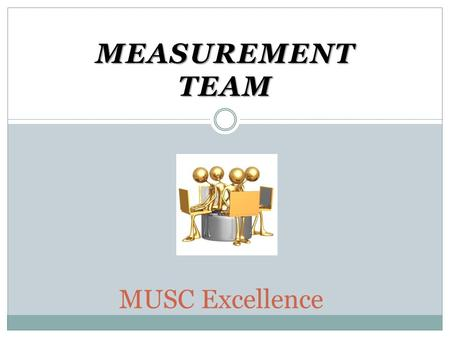 MEASUREMENT TEAM MUSC Excellence. Measurement Team Co-chairs – Lynn Shull (CON) and Becki Trickey (CHP) Members –  Wally Bonaparte (President's Office)