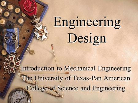 Engineering Design Introduction to Mechanical Engineering The University of Texas-Pan American College of Science and Engineering.