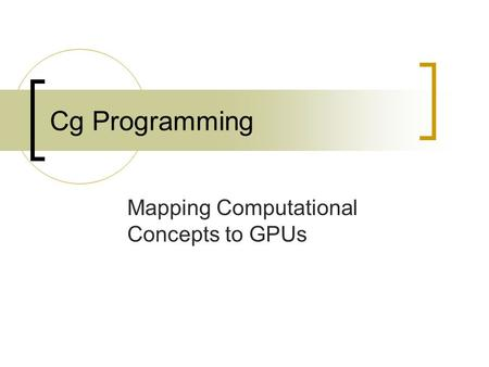 Cg Programming Mapping Computational Concepts to GPUs.