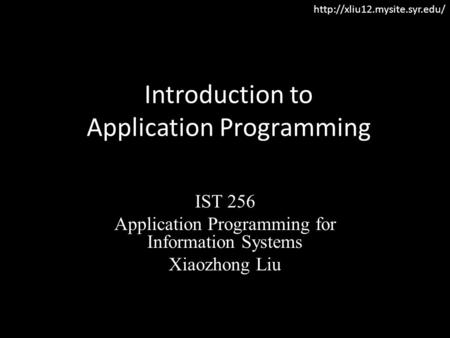 Introduction to Application Programming IST 256 Application Programming for Information Systems Xiaozhong Liu