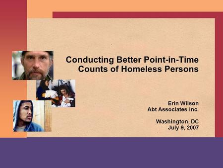 Conducting Better Point-in-Time Counts of Homeless Persons Erin Wilson Abt Associates Inc. Washington, DC July 9, 2007.