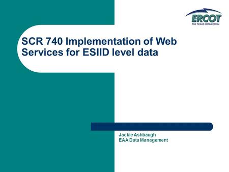 SCR 740 Implementation of Web Services for ESIID level data Jackie Ashbaugh EAA Data Management.