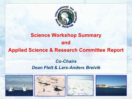 Science Workshop Summary and Applied Science & Research Committee Report Co-Chairs Dean Flett & Lars-Anders Breivik.
