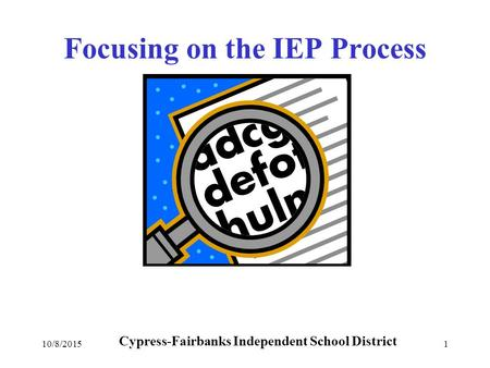 10/8/20151 Focusing on the IEP Process Cypress-Fairbanks Independent School District.