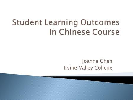Joanne Chen Irvine Valley College.  SLOs are statements that specify what students will know, be able to perform and to demonstrate.  SLOs specify an.