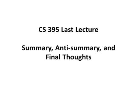 CS 395 Last Lecture Summary, Anti-summary, and Final Thoughts.